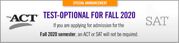 Test-Optional for Fall 2020. If you are applying for the Fall 2020 semester, an ACT or SAT will not be required.
